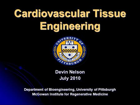 Cardiovascular Tissue Engineering Devin Nelson July 2010 Department of Bioengineering, University of Pittsburgh McGowan Institute for Regenerative Medicine.