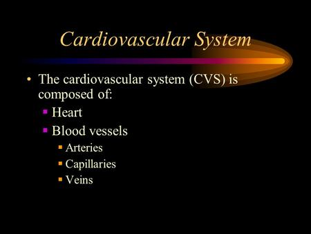 Cardiovascular System The cardiovascular system (CVS) is composed of:  Heart  Blood vessels  Arteries  Capillaries  Veins.