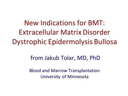 New Indications for BMT: Extracellular Matrix Disorder Dystrophic Epidermolysis Bullosa from Jakub Tolar, MD, PhD Blood and Marrow Transplantation University.