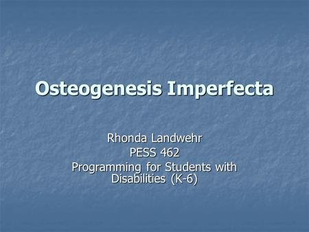 Osteogenesis Imperfecta Rhonda Landwehr PESS 462 Programming for Students with Disabilities (K-6)