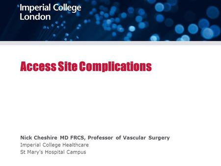 Access Site Complications Nick Cheshire MD FRCS, Professor of Vascular Surgery Imperial College Healthcare St Mary's Hospital Campus.