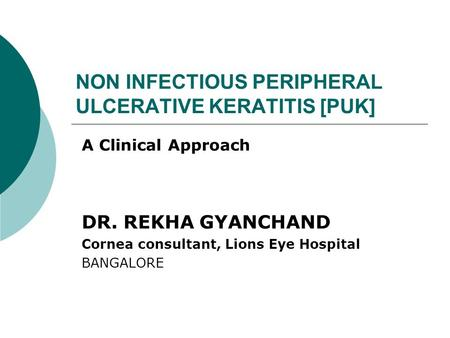 NON INFECTIOUS PERIPHERAL ULCERATIVE KERATITIS [PUK] A Clinical Approach DR. REKHA GYANCHAND Cornea consultant, Lions Eye Hospital BANGALORE.
