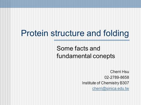 Protein structure and folding Some facts and fundamental conepts Cherri Hsu 02-2789-8658 Institute of Chemistry B307