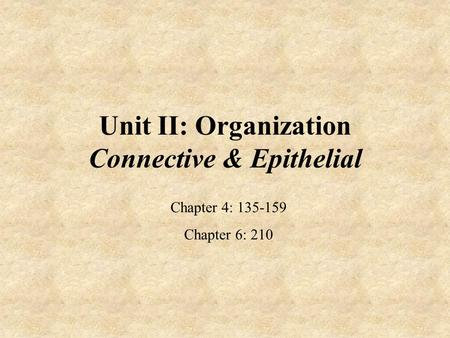 Unit II: Organization Connective & Epithelial Chapter 4: 135-159 Chapter 6: 210.