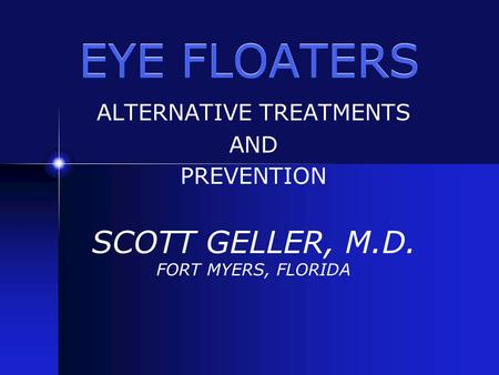 EYE FLOATERS ALTERNATIVE TREATMENTS AND PREVENTION SCOTT GELLER, M.D. FORT MYERS, FLORIDA.