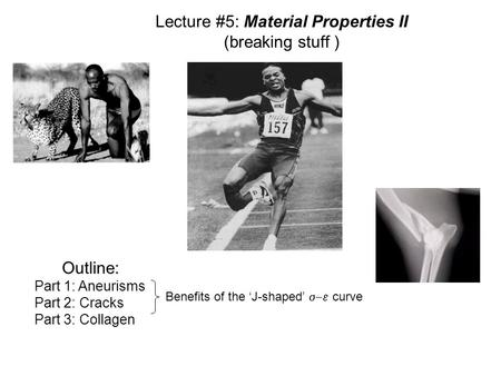 Lecture #5: Material Properties II (breaking stuff ) Outline: Part 1: Aneurisms Part 2: Cracks Part 3: Collagen Benefits of the 'J-shaped'  curve.