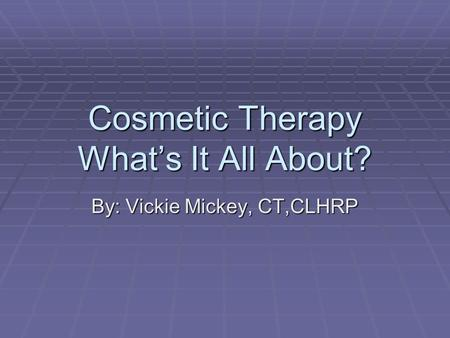 Cosmetic Therapy What's It All About? By: Vickie Mickey, CT,CLHRP.