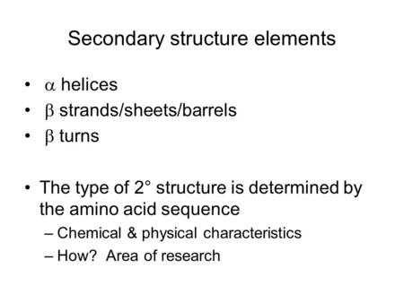 Secondary structure elements  helices  strands/sheets/barrels  turns The type of 2° structure is determined by the amino acid sequence –Chemical & physical.