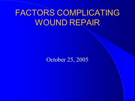 FACTORS COMPLICATING WOUND REPAIR October 25, 2005.