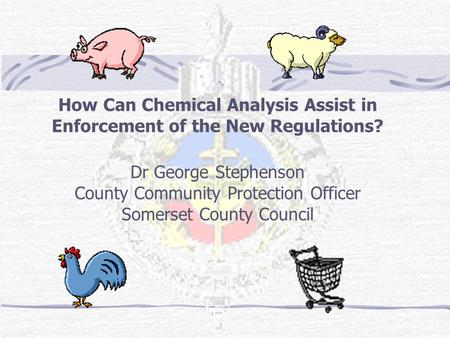 How Can Chemical Analysis Assist in Enforcement of the New Regulations? Dr George Stephenson County Community Protection Officer Somerset County Council.