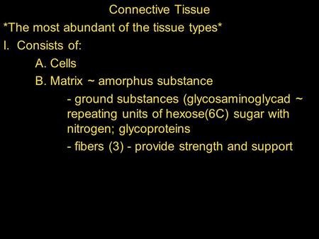 Connective Tissue *The most abundant of the tissue types* I. Consists of: A. Cells B. Matrix ~ amorphus substance - ground substances (glycosaminoglycad.