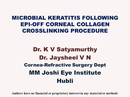 MICROBIAL KERATITIS FOLLOWING EPI-OFF CORNEAL COLLAGEN CROSSLINKING PROCEDURE Dr. K V Satyamurthy Dr. Jaysheel V N Cornea-Refractive Surgery Dept MM Joshi.