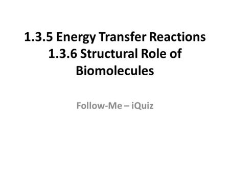 1.3.5 Energy Transfer Reactions 1.3.6 Structural Role of Biomolecules Follow-Me – iQuiz.