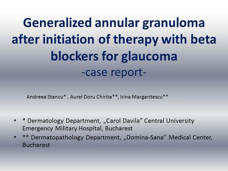 "Generalized annular granuloma after initiation of therapy with beta blockers for glaucoma -case report- * Dermatology Department, ""Carol Davila"" Central."