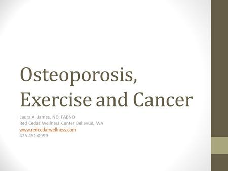 Osteoporosis, Exercise and Cancer Laura A. James, ND, FABNO Red Cedar Wellness Center Bellevue, WA www.redcedarwellness.com 425.451.0999.