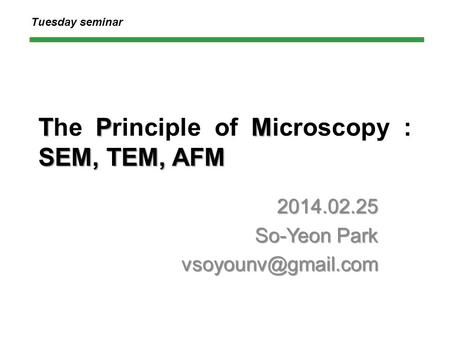 TPM SEM, TEM, AFM The Principle of Microscopy : SEM, TEM, AFM 2014.02.25 So-Yeon Park Tuesday seminar.