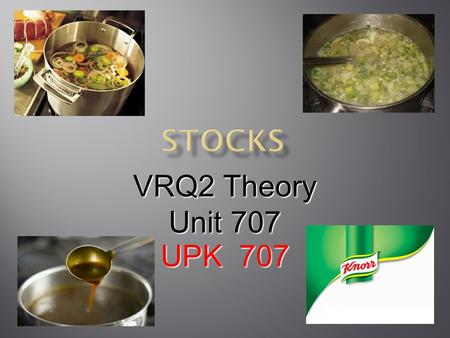 VRQ2 Theory Unit 707 UPK 707.  Stocks are liquids that contain the flavours and nutrients of different food products  These flavours are extracted by.