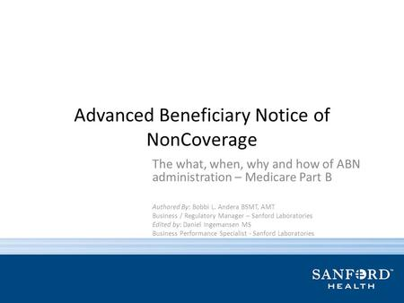 Advanced Beneficiary Notice of NonCoverage The what, when, why and how of ABN administration – Medicare Part B Authored By: Bobbi L. Andera BSMT, AMT Business.