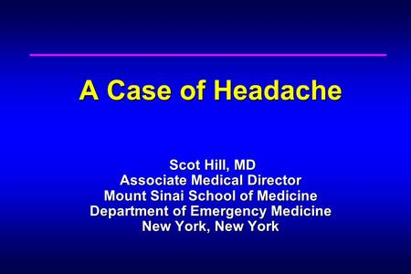 A Case of Headache Scot Hill, MD Associate Medical Director Mount Sinai School of Medicine Department of Emergency Medicine New York, New York.