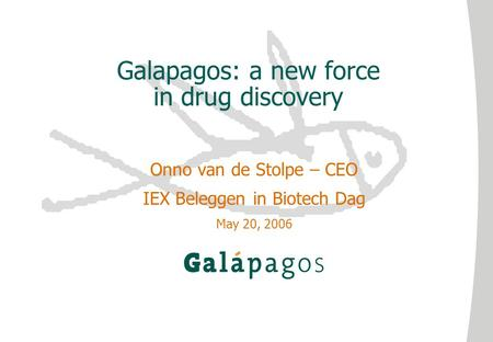 Galapagos: a new force in drug discovery Onno van de Stolpe – CEO IEX Beleggen in Biotech Dag May 20, 2006.
