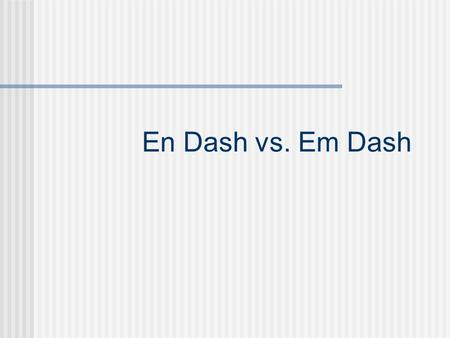 En Dash vs. Em Dash En Dash An en dash, just one dash when typed, is used for periods of time when you might otherwise use to You never put a space before.
