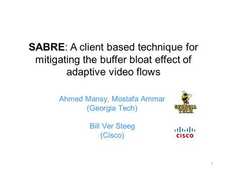 1 Ahmed Mansy, Mostafa Ammar (Georgia Tech) Bill Ver Steeg (Cisco) SABRE: A client based technique for mitigating the buffer bloat effect of adaptive video.