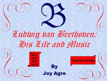 Ludwig van Beethoven: His Life and Music By Joy Agre Dot, Dash Teacher's Page.
