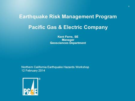 Earthquake Risk Management Program Pacific Gas & Electric Company Kent Ferre, SE Manager Geosciences Department Northern California Earthquake Hazards.
