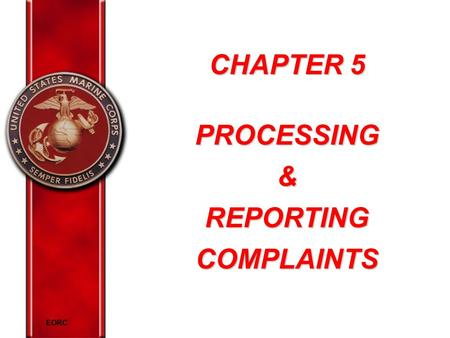 EORC CHAPTER 5 PROCESSING& REPORTING COMPLAINTS. EORC Overview Define protected communication Explain methods to address inappropriate behavior Explain.