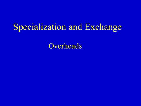 Specialization and Exchange Overheads. Specialization Specialization - A method of production in which each agent (firm) concentrates on a limited number.