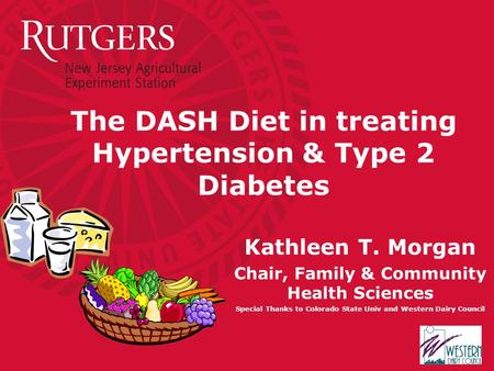 The DASH Diet in treating Hypertension & Type 2 Diabetes Kathleen T. Morgan Chair, Family & Community Health Sciences Special Thanks to Colorado State.
