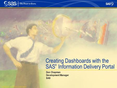 Copyright © 2005, SAS Institute Inc. All rights reserved. Creating Dashboards with the SAS ® Information Delivery Portal Don Chapman Development Manager.