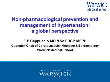 Non-pharmacological prevention and management of hypertension: a global perspective F.P.Cappuccio MD MSc FRCP MFPH Cephalon Chair of Cardiovascular Medicine.