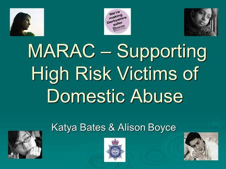 MARAC – Supporting High Risk Victims of Domestic Abuse MARAC – Supporting High Risk Victims of Domestic Abuse Katya Bates & Alison Boyce.