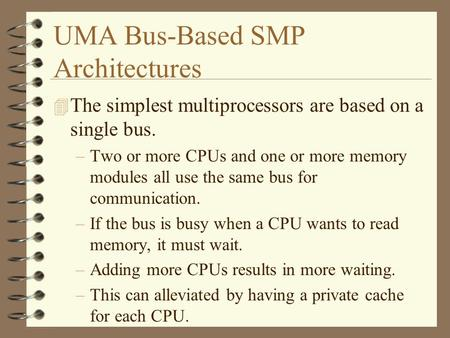 UMA Bus-Based SMP Architectures 4 The simplest multiprocessors are based on a single bus. –Two or more CPUs and one or more memory modules all use the.