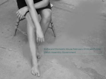 Kafka and Domestic Abuse February 2010 Jan Pickles Welsh Assembly Government.