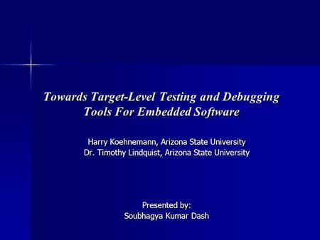 Towards Target-Level Testing and Debugging Tools For Embedded Software Harry Koehnemann, Arizona State University Dr. Timothy Lindquist, Arizona State.
