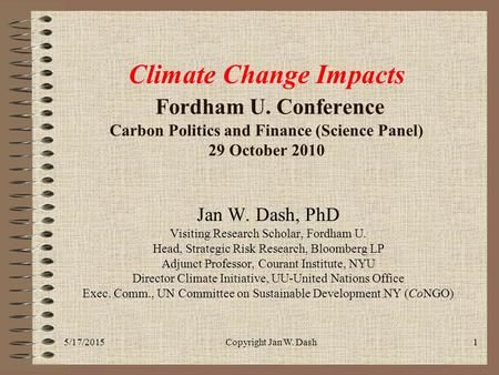 5/17/2015Copyright Jan W. Dash1 Climate Change Impacts Fordham U. Conference Carbon Politics and Finance (Science Panel) 29 October 2010 Jan W. Dash, PhD.