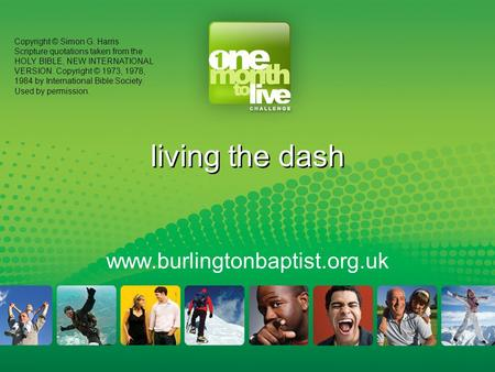Living the dash www.burlingtonbaptist.org.uk Copyright © Simon G. Harris Scripture quotations taken from the HOLY BIBLE, NEW INTERNATIONAL VERSION. Copyright.