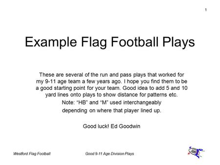 Westford Flag FootballGood 9-11 Age Division Plays 1 Example Flag Football Plays These are several of the run and pass plays that worked for my 9-11 age.
