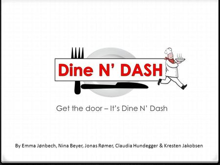 Get the door – It's Dine N' Dash By Emma Jønbech, Nina Beyer, Jonas Rømer, Claudia Hundegger & Kresten Jakobsen.