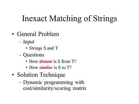 Inexact Matching of Strings General Problem –Input Strings S and T –Questions How distant is S from T? How similar is S to T? Solution Technique –Dynamic.