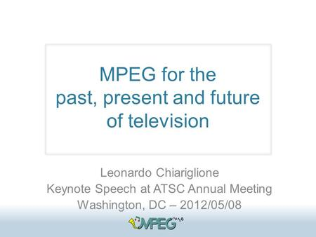 MPEG for the past, present and future of television Leonardo Chiariglione Keynote <strong>Speech</strong> at ATSC Annual Meeting Washington, DC – 2012/05/08.