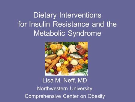 Dietary Interventions for Insulin Resistance and the Metabolic Syndrome Lisa M. Neff, MD Northwestern University Comprehensive Center on Obesity.