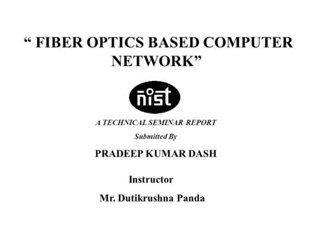 "TECHNICAL SEMINAR PRESENTATION-2004 Presented by :- Pradeep Kumar DashRoll # IT200117163 "" FIBER OPTICS BASED COMPUTER NETWORK"" Instructor Mr. Dutikrushna."