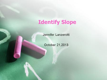 Identify Slope Jennifer Lanzerotti October 21,2013.