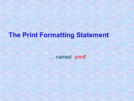 The Print Formatting Statement … named printf. 2 Introduction to printf statements print and println statements don't allow us to easily format output.