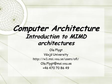 Computer Architecture Introduction to MIMD architectures Ola Flygt Växjö University  +46 470 70 86.