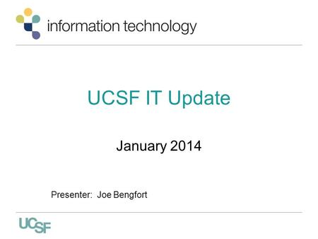 UCSF IT Update January 2014 Presenter: Joe Bengfort.