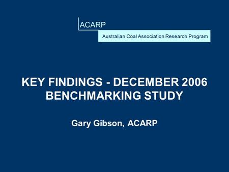 ACARP KEY FINDINGS - DECEMBER 2006 BENCHMARKING STUDY Gary Gibson, ACARP.